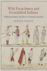 Wild Frenchmen and Frenchified Indians: Material Culture and Race in Colonial Louisiana (Early American Studies) Cover Image