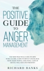 The Positive Guide to Anger Management: The Most Practical Guide on How to Be Calmer, Learn to Defeat Anger, Deal with Angry People, and Living a Life Cover Image