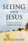 Seeing with Jesus: Developing a Worldview Shaped by the Gospels Cover Image