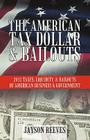 The American Tax Dollar & Bailouts: 2011 Taxes, Liquidity, & Bailouts of American Business & Government Cover Image
