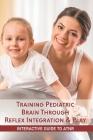 Training Pediatric Brain Through Reflex Integration & Play: Interactive Guide To ATNR: Activities For Atnr Integration Cover Image