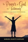 The Power of God in a Testimony: A Memoir of Short Stories and Testimonies Cover Image