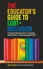 The Educator's Guide to Lgbt+ Inclusion: A Practical Resource for K-12 Teachers, Administrators, and School Support Staff Cover Image