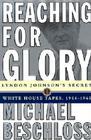 Reaching for Glory: Lyndon Johnson's Secret White House Tapes, 1964-1965 Cover Image