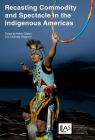 Recasting Commodity and Spectacle in the Indigenous Americas (Institute of Latin American Studies) Cover Image