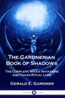 The Gardnerian Book of Shadows: The Complete Wicca Initiations and Pagan Ritual Lore Cover Image