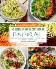 50 Recetas para el Cortador en Espiral: Cocinar platos clásicos, paleo y vegetarianos a la manera espiralizada Cover Image