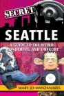Secret Seattle: A Guide to the Weird, Wonderful, and Obscure Cover Image