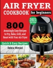 Air Fryer Cookbook for Beginners: 800 Amazingly Easy Recipes to Fry, Bake, Grill, and Roast with Your Air Fryer Cover Image