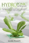 Hydroponics for Beginners: The Ultimate Guide with Step by Step Process To Grow Up Fruits, Herbs and Vegetables for Creating a Smart Garden Tough Cover Image