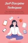 Self-Discipline Techniques: Tips, Methods, Functions And How It Help You Achieve Success: How Can Self Discipline Help You Achieve Your Goals? Cover Image
