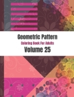 Geometric Pattern Coloring Book For Adults Volume 25: Colorful Abstract Pattern Shape. Adult Coloring Book Geometric Patterns. Geometric Patterns & De Cover Image