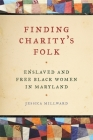 Finding Charity's Folk: Enslaved and Free Black Women in Maryland (Race in the Atlantic World #25) Cover Image
