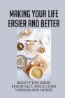 Making Your Life Easier And Better: Beauty Tips Using Epsom Salt, Apple Cider Vinegar And Honey: Healing Back Pain Cover Image