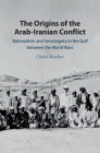 The Origins of the Arab-Iranian Conflict: Nationalism and Sovereignty in the Gulf Between the World Wars Cover Image