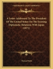 A Letter Addressed To The President Of The United States On The Existing Diplomatic Relations With Japan (1871) Cover Image