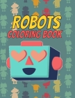 Robots Coloring Book: Funny & Cute Robot Coloring Book for Boys and Girls of All Ages Cover Image