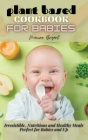 Plant Based Cookbook for Babies: Irresistible, Nutritious and Healthy Meals Perfect for Babies and Up Cover Image