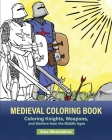 Medieval Coloring Book: Coloring Knights, Weapons, and Warfare from the Middle Ages Cover Image