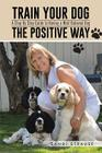 Train Your Dog the Positive Way: A Step by Step Guide to Having a Well Behaved Dog Cover Image