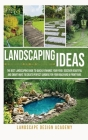 Landscaping Ideas: The Best Landscaping Guide to Quickly Enhance Your Yard. Discover Beautiful and Smartways to Create Perfect Gardens fo Cover Image