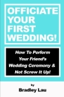 Officiate Your First Wedding: How to Perform Your Friend's Wedding Ceremony & Not Screw It Up! Cover Image
