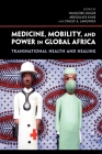 Medicine, Mobility, and Power in Global Africa: Transnational Health and Healing Cover Image