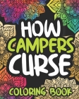 How Campers Curse: Swearing Coloring Book For Adults, Funny Camping Lovers Gift For Women Or Men Cover Image