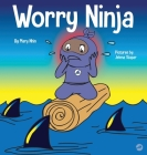 Worry Ninja: A Children's Book About Managing Your Worries and Anxiety Cover Image