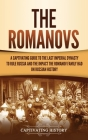 The Romanovs: A Captivating Guide to the Last Imperial Dynasty to Rule Russia and the Impact the Romanov Family Had on Russian Histo Cover Image