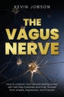 The Vagus Nerve: How to Unblock Your Natural Healing Power with Self Help Exercises and Free Yourself from Anxiety, Depression, and Tra Cover Image