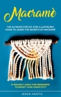 Macramè: The Ultimate Step by Step Illustrated Guide to Learn the Secrets of Macramé + 15 Project Ideas for Beginners to Boost Cover Image