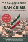 The CIA Insider's Guide to the Iran Crisis: From CIA Coup to the Brink of War Cover Image