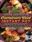 The Simple Carnivore Diet Instant Pot Cookbook: Quick and Easy Guide to Lose Weight and Maintain Energy with Juicy Meat Recipes Cover Image