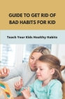 Guide To Get Rid Of Bad Habits For Kid: Teach Your Kids Healthy Habits: Healthy Habits For Child Cover Image