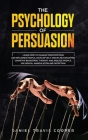 The Psychology of Persuasion: Learn How to Manage Your Emotions and Influence People, Develop Self-Discipline Exploiting Cognitive Behavioral Therap Cover Image