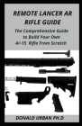 Remote Lancer AR Rifle Guide: The Comprehensive Guide to Build Your Own Ar-15 Rifle From Scratch Cover Image
