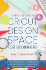 Cricut Dеsign Spacе for beginners - How to Start Cricut: A Stеp By Stеp Guidе to Design Space, with Illustrations and Sc Cover Image