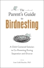 The Parent's Guide to Birdnesting: A Child-Centered Solution to Co-Parenting During Separation and Divorce Cover Image