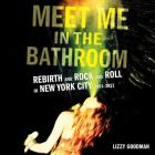 Meet Me in the Bathroom Lib/E: Rebirth and Rock and Roll in New York City 2001-2011 Cover Image