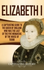 Elizabeth I: A Captivating Guide to the Queen of England Who Was the Last of the Five Monarchs of the House of Tudor Cover Image
