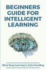 Beginners Guide For Intelligent Learning: What Deep Learning Is, Data Handling: Deep Learning Algorithms In Python Cover Image