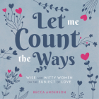 Let Me Count the Ways: Wise and Witty Women on the Subject of Love (Quotations, Affirmations) Cover Image