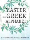 Master the Greek Alphabet, A Handwriting Practice Workbook: Perfect your calligraphy skills and dominate the Hellenic script Cover Image
