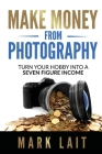 Make Money From Photography: Turn Your Hobby Into a Seven Figure Income Cover Image