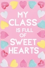 My Class Is Full Of Sweet Hearts: Valentines Day Teacher Gift for Teachers, Teacher Assistant, Daycare Worker, Nursery Worker, Nanny. Cover Image