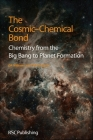 The Cosmic-Chemical Bond: Chemistry from the Big Bang to Planet Formation Cover Image
