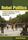 Rebel Politics: A Political Sociology of Armed Struggle in Myanmar's Borderlands Cover Image