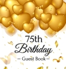 75th Birthday Guest Book: Gold Balloons Hearts Confetti Ribbons Theme, Best Wishes from Family and Friends to Write in, Guests Sign in for Party Cover Image