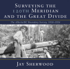 Surveying the 120th Meridian and the Great Divide: The Alberta/BC Boundary Survey, 1918–1924 Cover Image